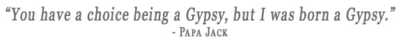 You have a choice being Gypsy, but I was born a Gypsy. - Papa Jack